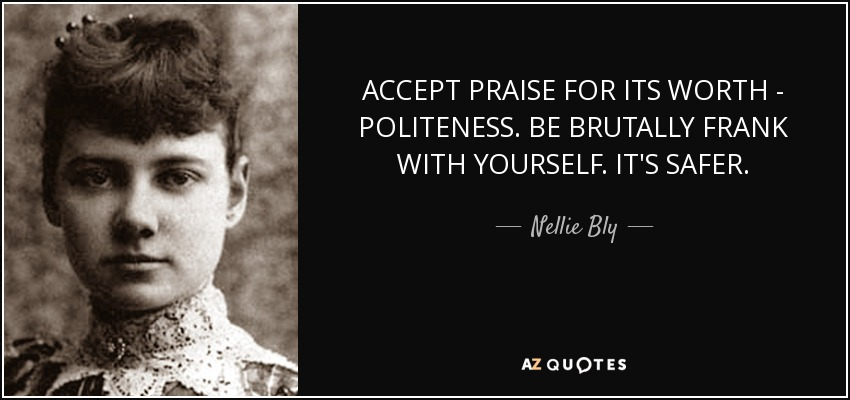 ACCEPT PRAISE FOR ITS WORTH - POLITENESS. BE BRUTALLY FRANK WITH YOURSELF. IT'S SAFER. - Nellie Bly