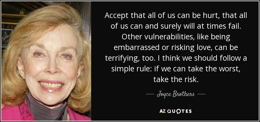 Accept that all of us can be hurt, that all of us can and surely will at times fail. Other vulnerabilities, like being embarrassed or risking love, can be terrifying, too. I think we should follow a simple rule: if we can take the worst, take the risk. - Joyce Brothers