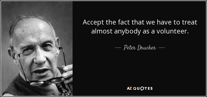 Accept the fact that we have to treat almost anybody as a volunteer. - Peter Drucker