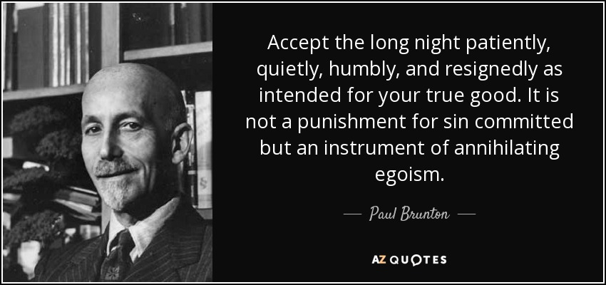 Accept the long night patiently, quietly, humbly, and resignedly as intended for your true good. It is not a punishment for sin committed but an instrument of annihilating egoism. - Paul Brunton