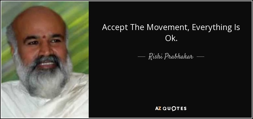 Accept The Movement, Everything Is Ok. - Rishi Prabhakar