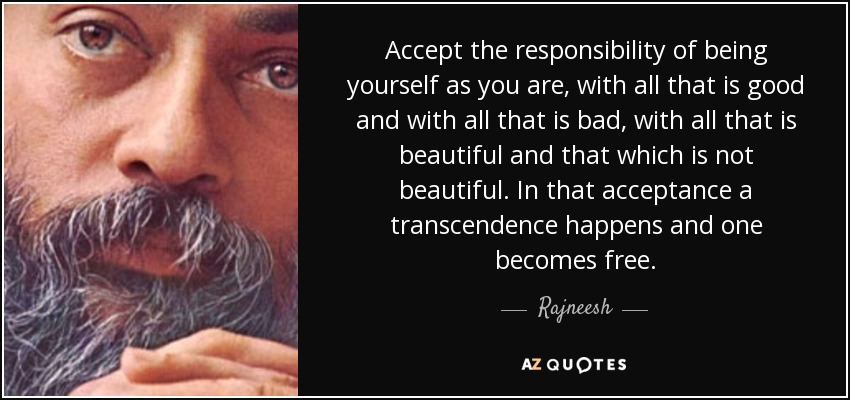 Accept the responsibility of being yourself as you are, with all that is good and with all that is bad, with all that is beautiful and that which is not beautiful. In that acceptance a transcendence happens and one becomes free. - Rajneesh
