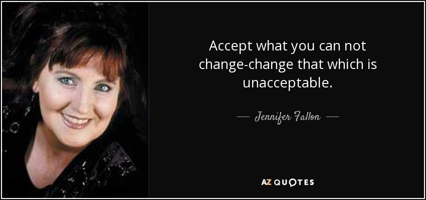 Accept what you can not change-change that which is unacceptable. - Jennifer Fallon