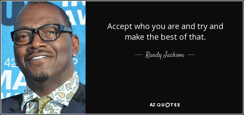 Accept who you are and try and make the best of that. - Randy Jackson