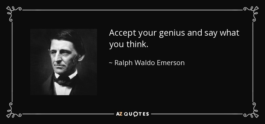 Accept your genius and say what you think. - Ralph Waldo Emerson