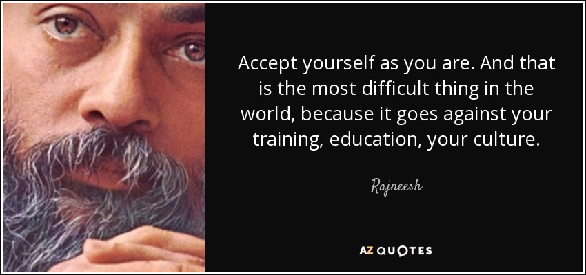Accept yourself as you are. And that is the most difficult thing in the world, because it goes against your training, education, your culture. - Rajneesh