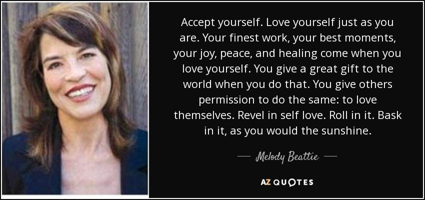 Accept yourself. Love yourself just as you are. Your finest work, your best moments, your joy, peace, and healing come when you love yourself. You give a great gift to the world when you do that. You give others permission to do the same: to love themselves. Revel in self love. Roll in it. Bask in it, as you would the sunshine. - Melody Beattie