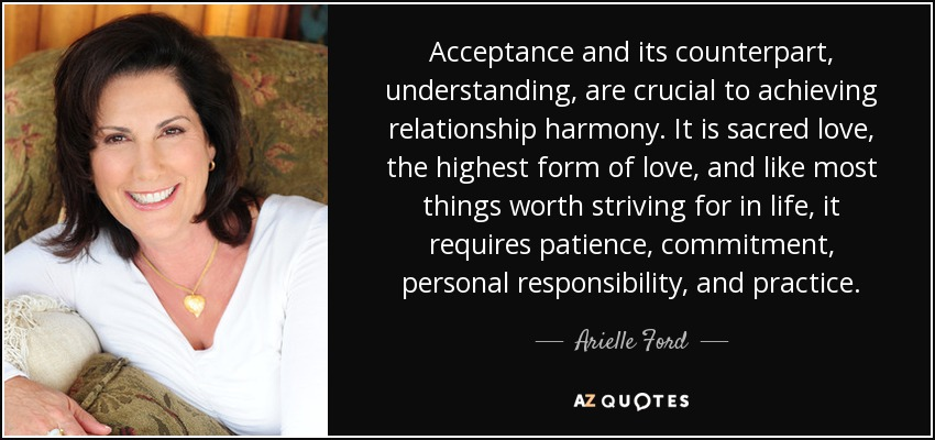 Acceptance and its counterpart, understanding, are crucial to achieving relationship harmony. It is sacred love, the highest form of love, and like most things worth striving for in life, it requires patience, commitment, personal responsibility, and practice. - Arielle Ford