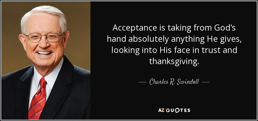 Acceptance is taking from God's hand absolutely anything He gives, looking into His face in trust and thanksgiving. - Charles R. Swindoll