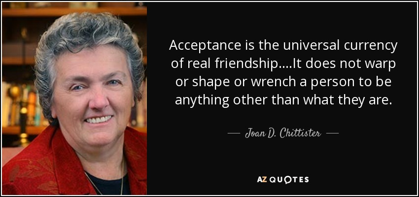 Acceptance is the universal currency of real friendship. . . .It does not warp or shape or wrench a person to be anything other than what they are. - Joan D. Chittister