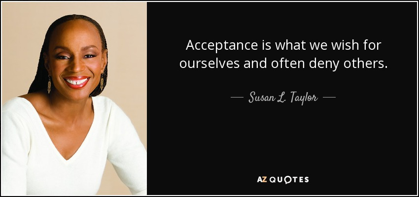 Acceptance is what we wish for ourselves and often deny others. - Susan L. Taylor