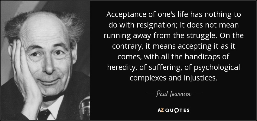 Acceptance of one's life has nothing to do with resignation; it does not mean running away from the struggle. On the contrary, it means accepting it as it comes, with all the handicaps of heredity, of suffering, of psychological complexes and injustices. - Paul Tournier