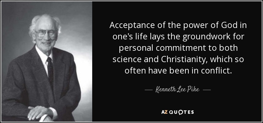 Acceptance of the power of God in one's life lays the groundwork for personal commitment to both science and Christianity, which so often have been in conflict. - Kenneth Lee Pike