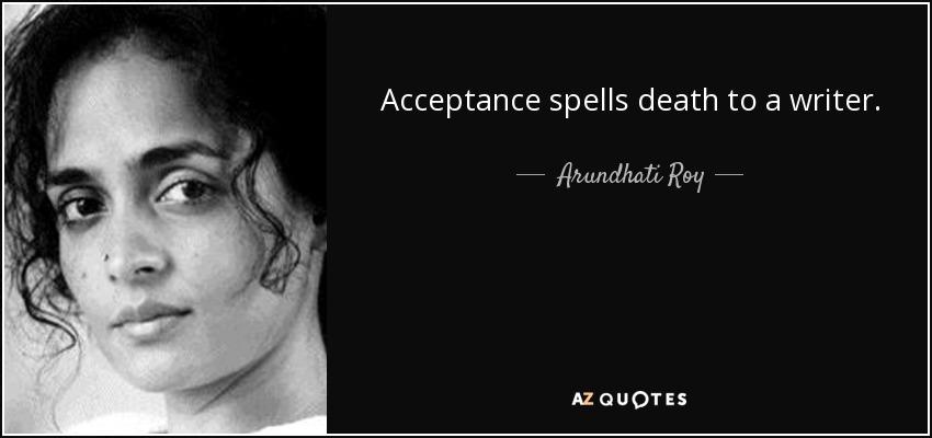 Acceptance spells death to a writer. - Arundhati Roy