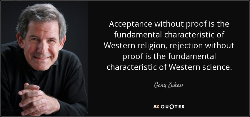 Acceptance without proof is the fundamental characteristic of Western religion, rejection without proof is the fundamental characteristic of Western science. - Gary Zukav