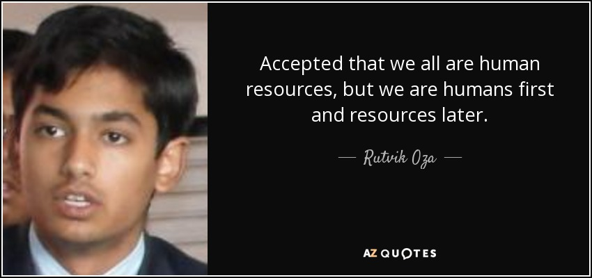 Accepted that we all are human resources, but we are humans first and resources later. - Rutvik Oza