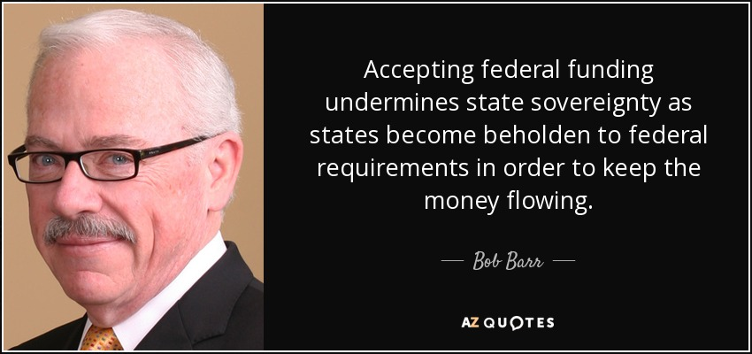 Accepting federal funding undermines state sovereignty as states become beholden to federal requirements in order to keep the money flowing. - Bob Barr