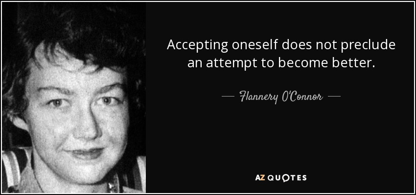 Accepting oneself does not preclude an attempt to become better. - Flannery O'Connor