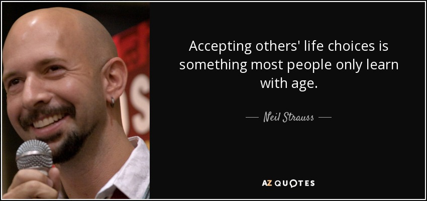Accepting others' life choices is something most people only learn with age. - Neil Strauss