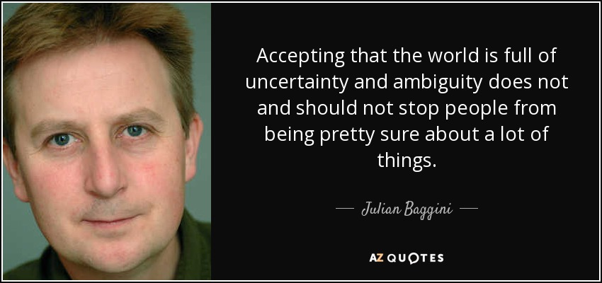 Accepting that the world is full of uncertainty and ambiguity does not and should not stop people from being pretty sure about a lot of things. - Julian Baggini