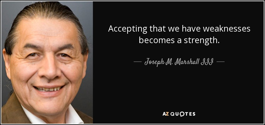 Accepting that we have weaknesses becomes a strength. - Joseph M. Marshall III