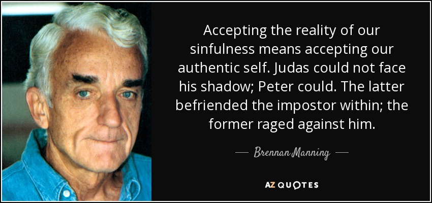 Accepting the reality of our sinfulness means accepting our authentic self. Judas could not face his shadow; Peter could. The latter befriended the impostor within; the former raged against him. - Brennan Manning