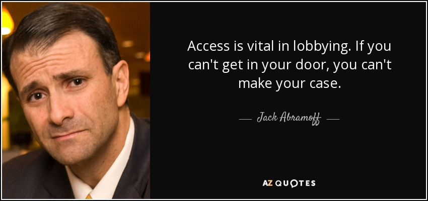 Access is vital in lobbying. If you can't get in your door, you can't make your case. - Jack Abramoff