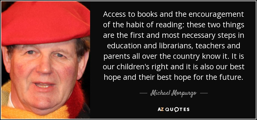 Access to books and the encouragement of the habit of reading: these two things are the first and most necessary steps in education and librarians, teachers and parents all over the country know it. It is our children's right and it is also our best hope and their best hope for the future. - Michael Morpurgo