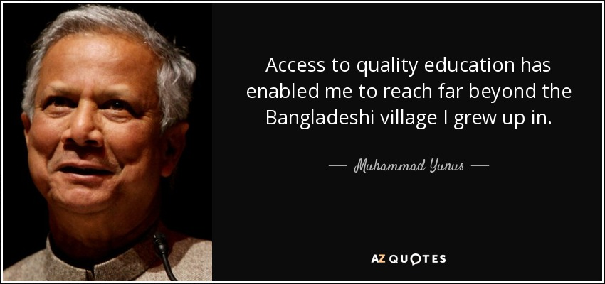 Access to quality education has enabled me to reach far beyond the Bangladeshi village I grew up in. - Muhammad Yunus