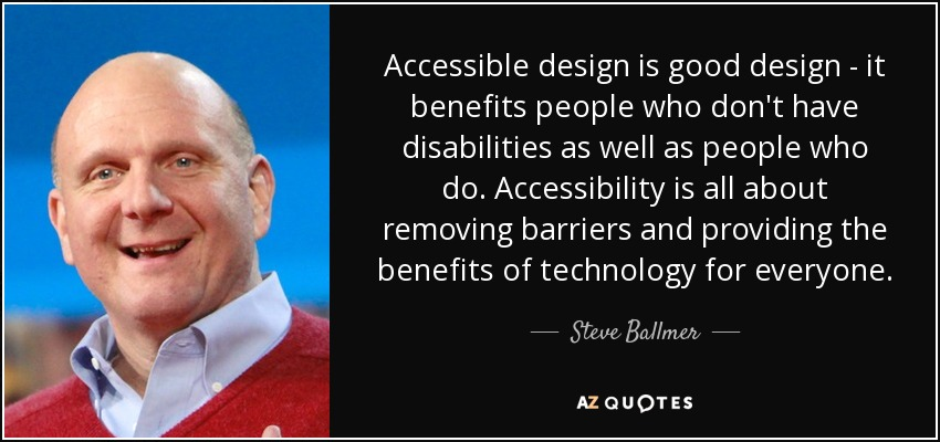 Accessible design is good design - it benefits people who don't have disabilities as well as people who do. Accessibility is all about removing barriers and providing the benefits of technology for everyone. - Steve Ballmer