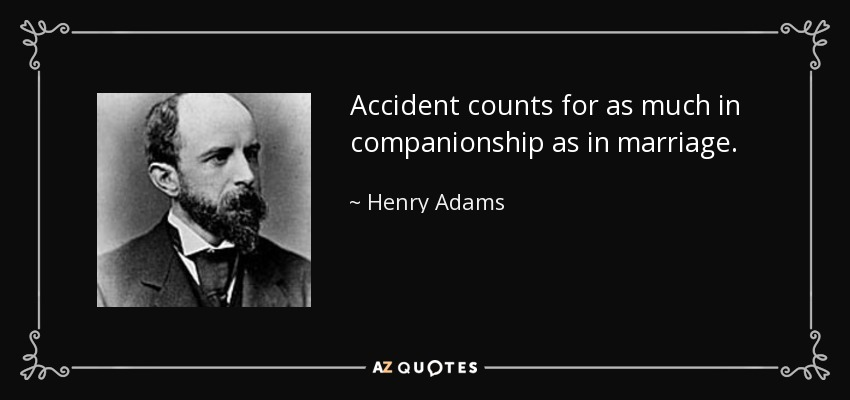 Accident counts for as much in companionship as in marriage. - Henry Adams