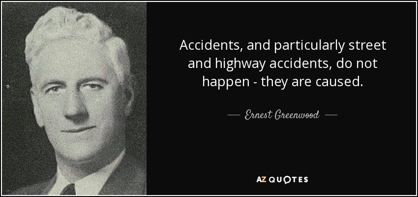 Accidents, and particularly street and highway accidents, do not happen - they are caused. - Ernest Greenwood