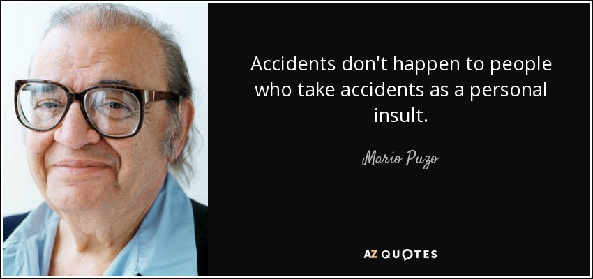 Accidents don't happen to people who take accidents as a personal insult. - Mario Puzo