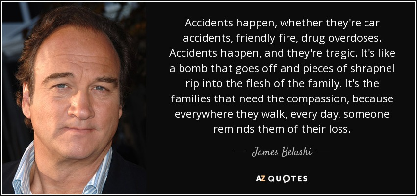 Accidents happen, whether they're car accidents, friendly fire, drug overdoses. Accidents happen, and they're tragic. It's like a bomb that goes off and pieces of shrapnel rip into the flesh of the family. It's the families that need the compassion, because everywhere they walk, every day, someone reminds them of their loss. - James Belushi