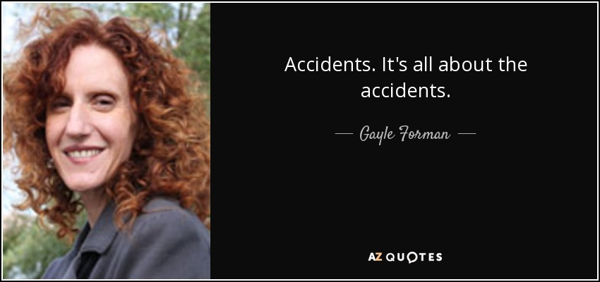 Accidents. It's all about the accidents. - Gayle Forman
