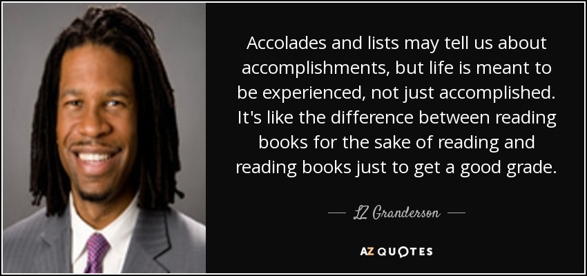 Accolades and lists may tell us about accomplishments, but life is meant to be experienced, not just accomplished. It's like the difference between reading books for the sake of reading and reading books just to get a good grade. - LZ Granderson