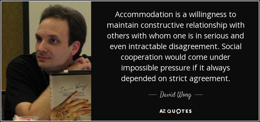 Accommodation is a willingness to maintain constructive relationship with others with whom one is in serious and even intractable disagreement. Social cooperation would come under impossible pressure if it always depended on strict agreement. - David Wong