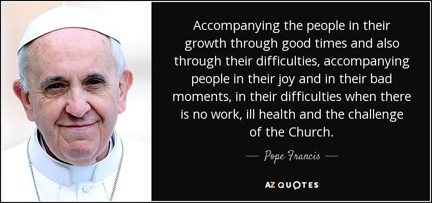 Accompanying the people in their growth through good times and also through their difficulties, accompanying people in their joy and in their bad moments, in their difficulties when there is no work, ill health and the challenge of the Church. - Pope Francis