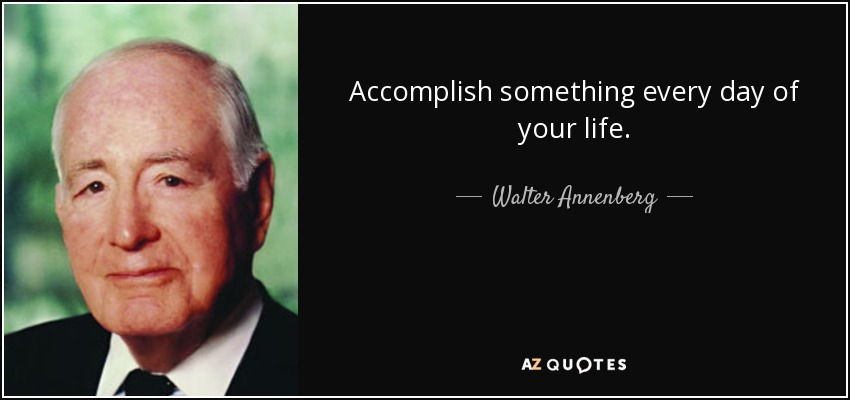 Accomplish something every day of your life. - Walter Annenberg