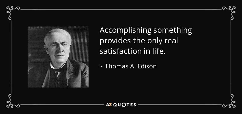Accomplishing something provides the only real satisfaction in life. - Thomas A. Edison