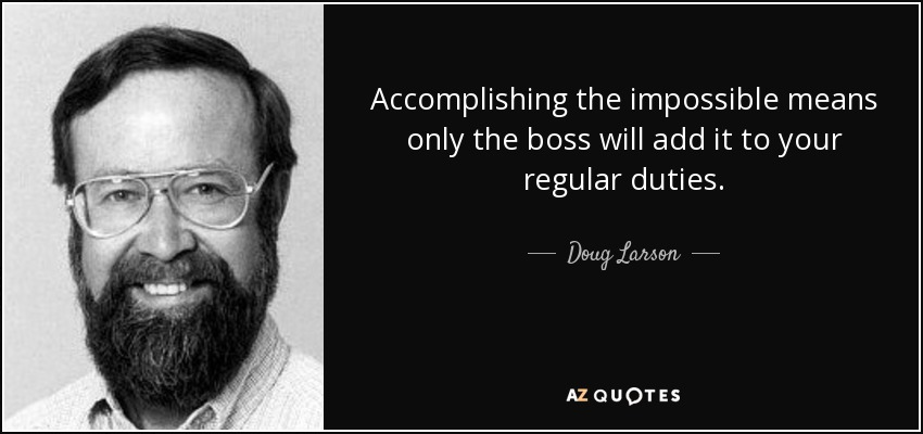 Accomplishing the impossible means only the boss will add it to your regular duties. - Doug Larson