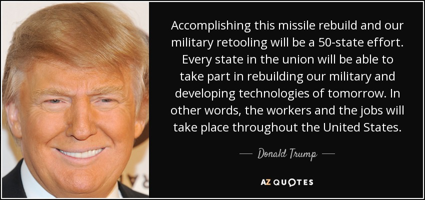 Accomplishing this missile rebuild and our military retooling will be a 50-state effort. Every state in the union will be able to take part in rebuilding our military and developing technologies of tomorrow. In other words, the workers and the jobs will take place throughout the United States. - Donald Trump