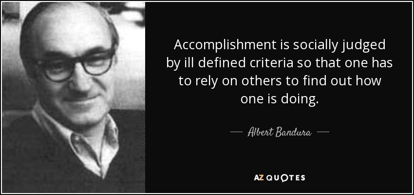 Accomplishment is socially judged by ill defined criteria so that one has to rely on others to find out how one is doing. - Albert Bandura