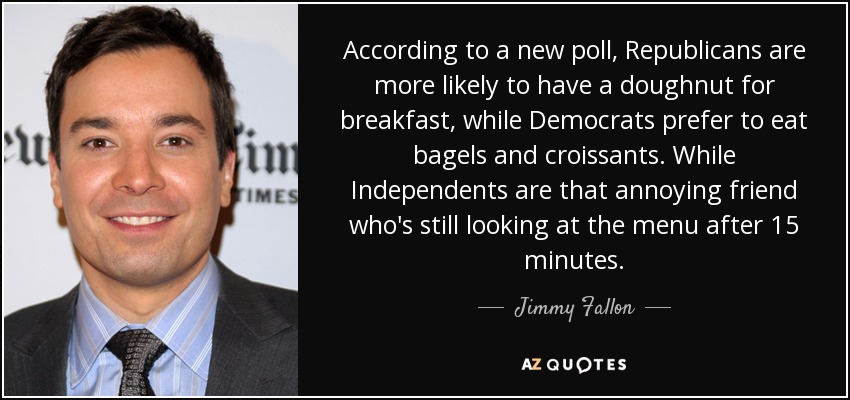According to a new poll, Republicans are more likely to have a doughnut for breakfast, while Democrats prefer to eat bagels and croissants. While Independents are that annoying friend who's still looking at the menu after 15 minutes. - Jimmy Fallon