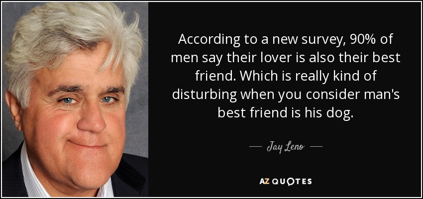 According to a new survey, 90% of men say their lover is also their best friend. Which is really kind of disturbing when you consider man's best friend is his dog. - Jay Leno
