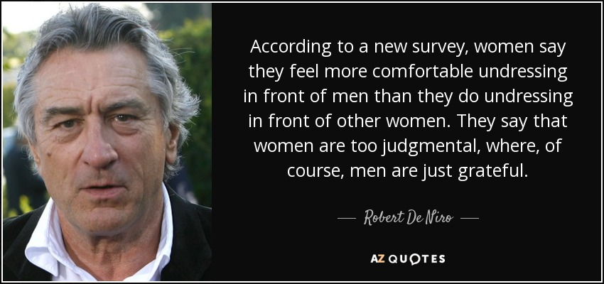 According to a new survey, women say they feel more comfortable undressing in front of men than they do undressing in front of other women. They say that women are too judgmental, where, of course, men are just grateful. - Robert De Niro