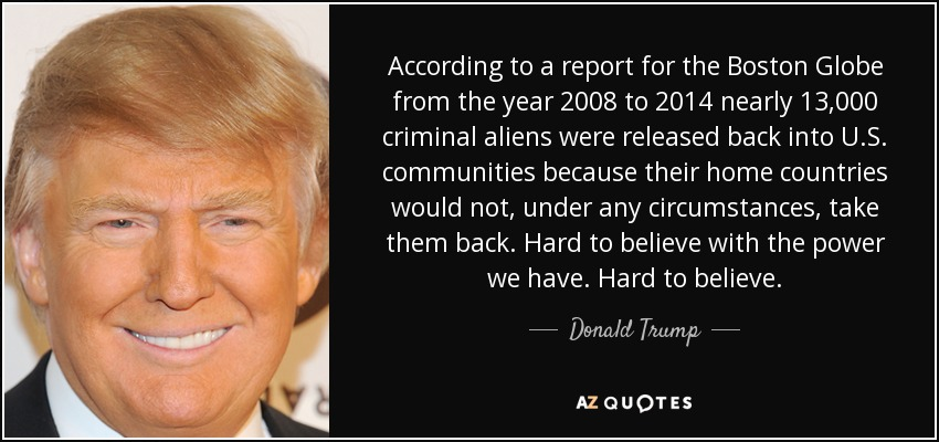 According to a report for the Boston Globe from the year 2008 to 2014 nearly 13,000 criminal aliens were released back into U.S. communities because their home countries would not, under any circumstances, take them back. Hard to believe with the power we have. Hard to believe. - Donald Trump