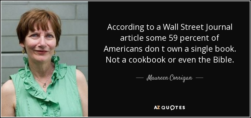 According to a Wall Street Journal article some 59 percent of Americans don t own a single book. Not a cookbook or even the Bible. - Maureen Corrigan