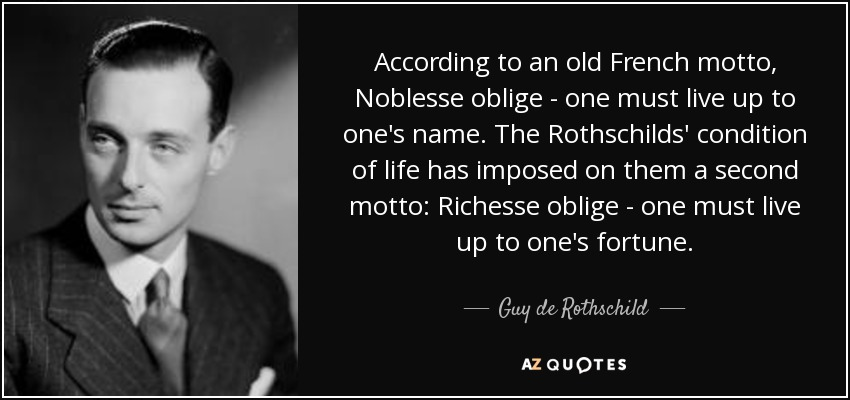 According to an old French motto, Noblesse oblige - one must live up to one's name. The Rothschilds' condition of life has imposed on them a second motto: Richesse oblige - one must live up to one's fortune. - Guy de Rothschild