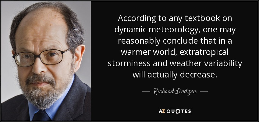 According to any textbook on dynamic meteorology, one may reasonably conclude that in a warmer world, extratropical storminess and weather variability will actually decrease. - Richard Lindzen